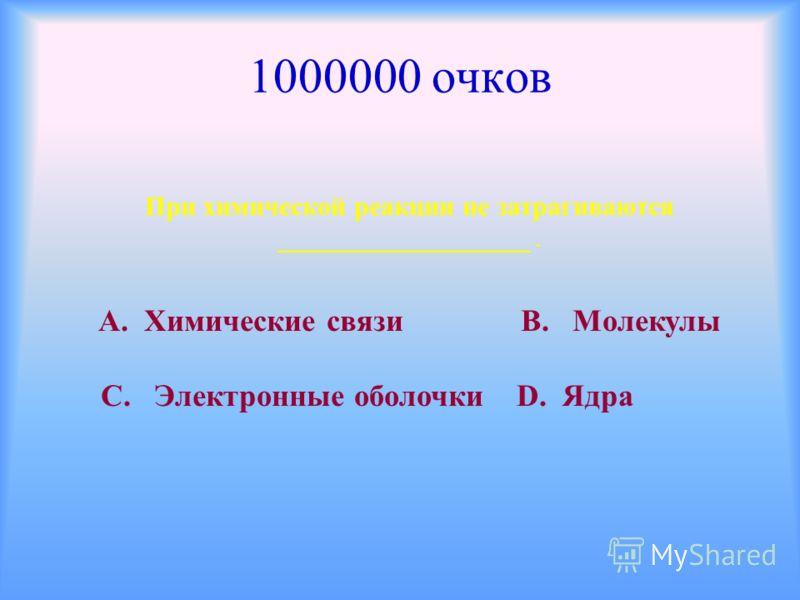 1000000 очков При химической реакции не затрагиваются ___________________. А. Химические связи В. Молекулы С. Электронные оболочки D. Ядра