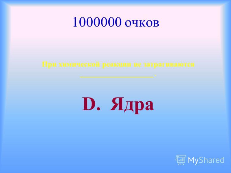 1000000 очков При химической реакции не затрагиваются ___________________. D. Ядра
