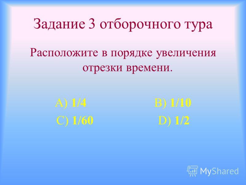 Задание 3 отборочного тура Расположите в порядке увеличения отрезки времени. А) 1/4 В) 1/10 С) 1/60 D) 1/2
