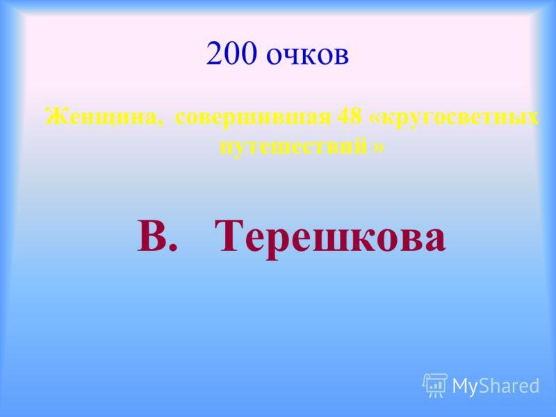 200 очков Женщина, совершившая 48 «кругосветных путешествий » В. Терешкова