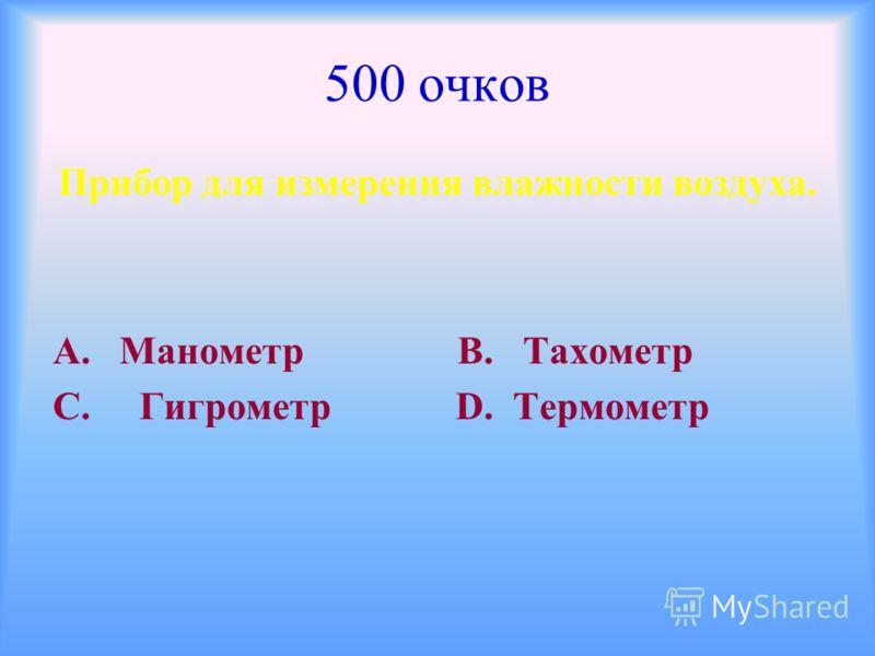 500 очков Прибор для измерения влажности воздуха. А. Манометр В. Тахометр С. Гигрометр D. Термометр