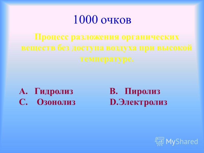 1000 очков Процесс разложения органических веществ без доступа воздуха при высокой температуре. А. Гидролиз В. Пиролиз С. Озонолиз D.Электролиз