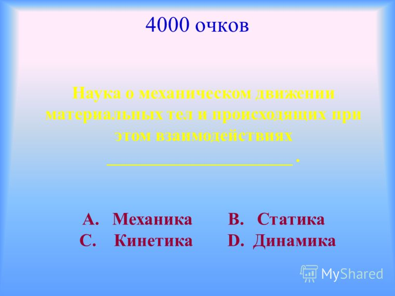 4000 очков Наука о механическом движении материальных тел и происходящих при этом взаимодействиях _____________________. А. Механика В. Статика С. Кинетика D. Динамика