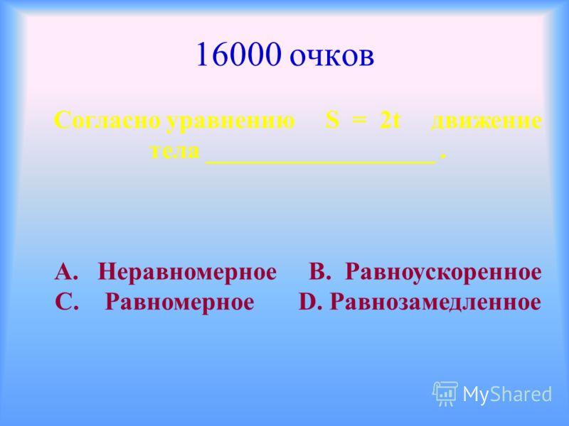 16000 очков Согласно уравнению S = 2t движение тела __________________. А. Неравномерное В. Равноускоренное С. Равномерное D. Равнозамедленное