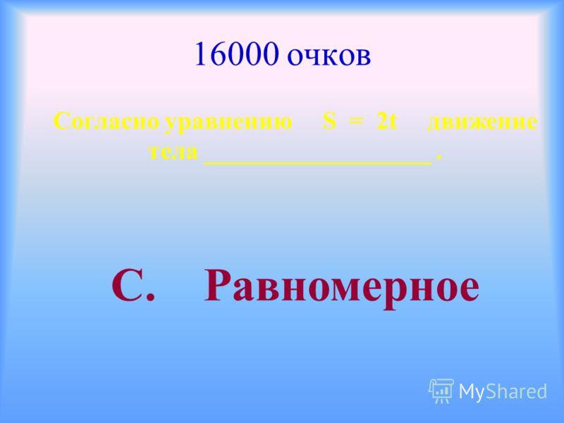 16000 очков Согласно уравнению S = 2t движение тела __________________. С. Равномерное