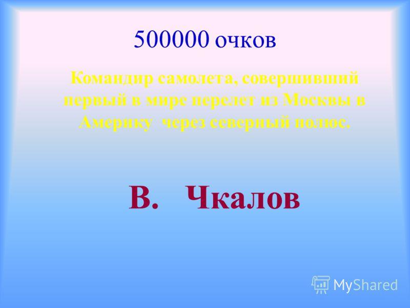 500000 очков Командир самолета, совершивший первый в мире перелет из Москвы в Америку через северный полюс. В. Чкалов