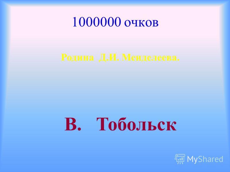 1000000 очков Родина Д.И. Менделеева. В. Тобольск
