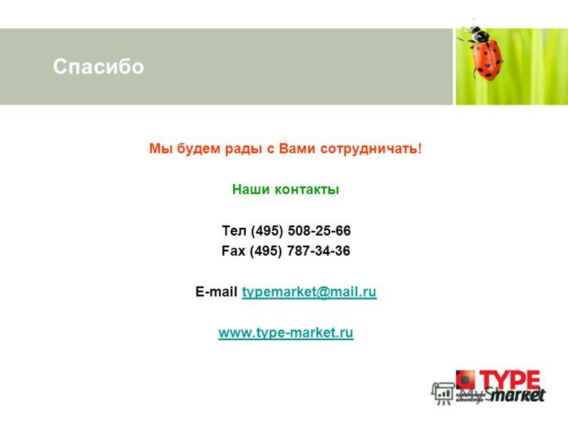 Спасибо Мы будем рады с Вами сотрудничать! Наши контакты Тел (495) 508-25-66 Fax (495) 787-34-36 E-mail typemarket@mail.rutypemarket@mail.ru www.type-market.ru