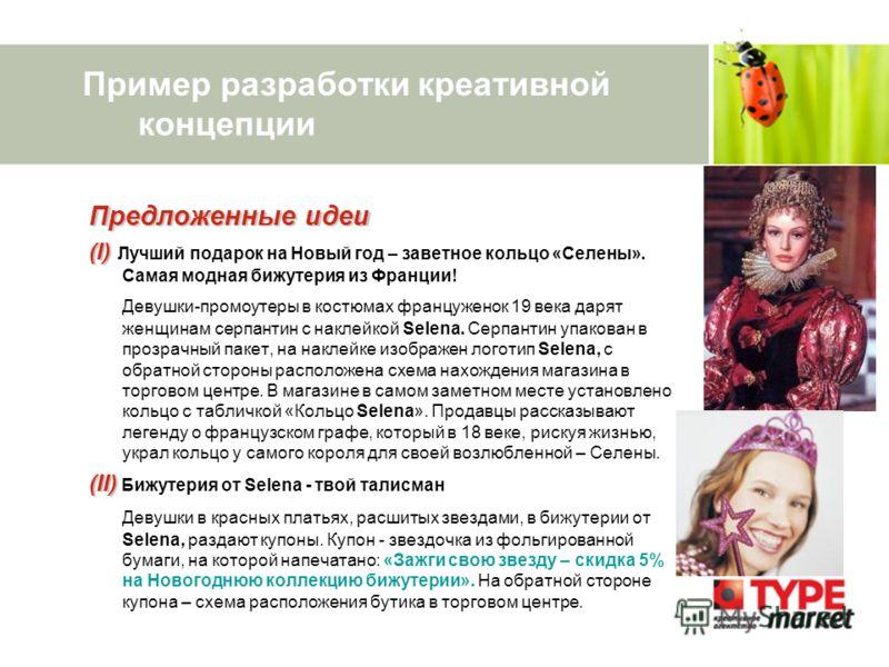 Пример разработки креативной концепции Предложенные идеи (I) (I) Лучший подарок на Новый год – заветное кольцо «Селены». Самая модная бижутерия из Франции! Девушки-промоутеры в костюмах француженок 19 века дарят женщинам серпантин с наклейкой Selena.
