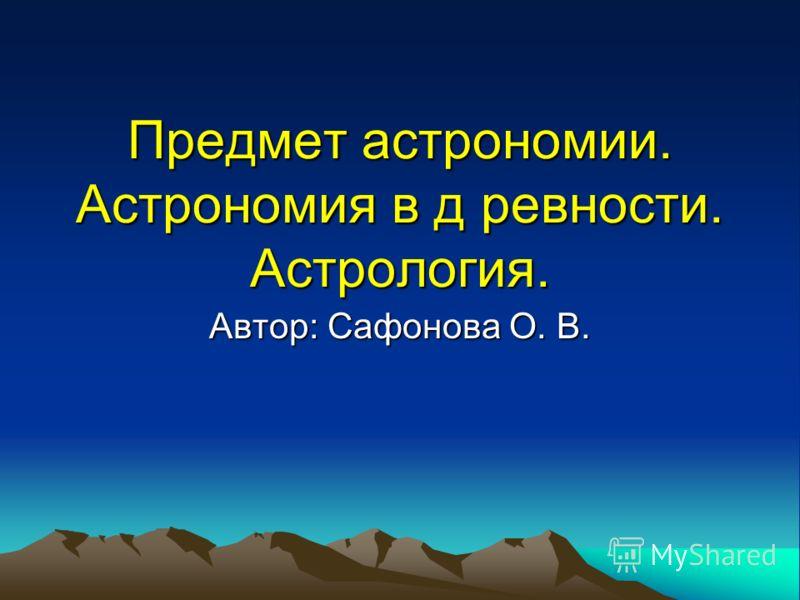 Предмет астрономии. Астрономия в д ревности. Астрология. Автор: Сафонова О. В.