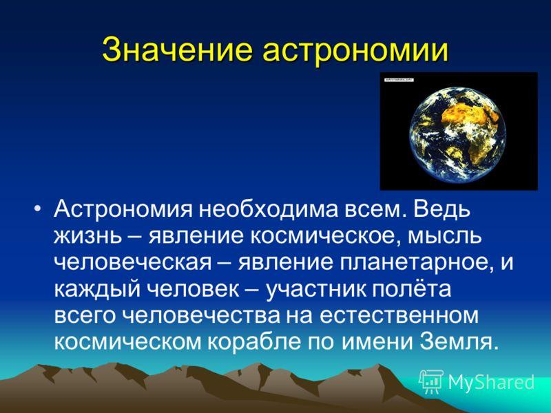 Значение астрономии Астрономия необходима всем. Ведь жизнь – явление космическое, мысль человеческая – явление планетарное, и каждый человек – участник полёта всего человечества на естественном космическом корабле по имени Земля.
