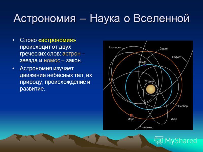 Астрономия – Наука о Вселенной Слово «астрономия» происходит от двух греческих слов: астрон – звезда и номос – закон. Астрономия изучает движение небесных тел, их природу, происхождение и развитие.