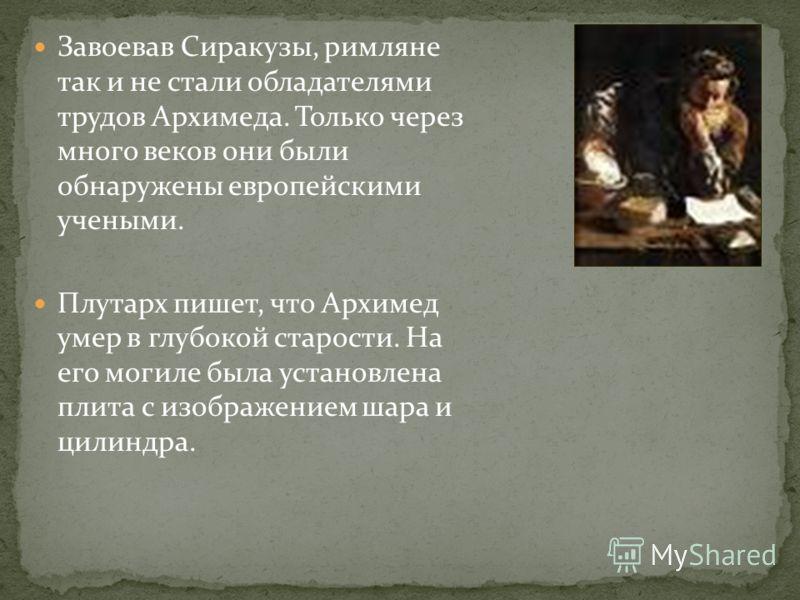 Завоевав Сиракузы, римляне так и не стали обладателями трудов Архимеда. Только через много веков они были обнаружены европейскими учеными. Плутарх пишет, что Архимед умер в глубокой старости. На его могиле была установлена плита с изображением шара и