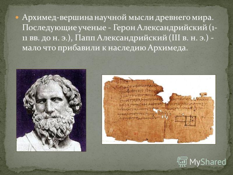 Архимед-вершина научной мысли древнего мира. Последующие ученые - Герон Александрийский (1- 11 вв. до н. э.), Папп Александрийский (III в. н. э.) - мало что прибавили к наследию Архимеда.