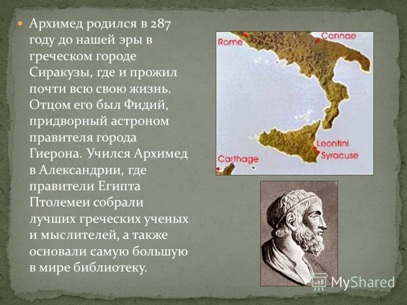 Архимед родился в 287 году до нашей эры в греческом городе Сиракузы, где и прожил почти всю свою жизнь. Отцом его был Фидий, придворный астроном правителя города Гиерона. Учился Архимед в Александрии, где правители Египта Птолемеи собрали лучших греч