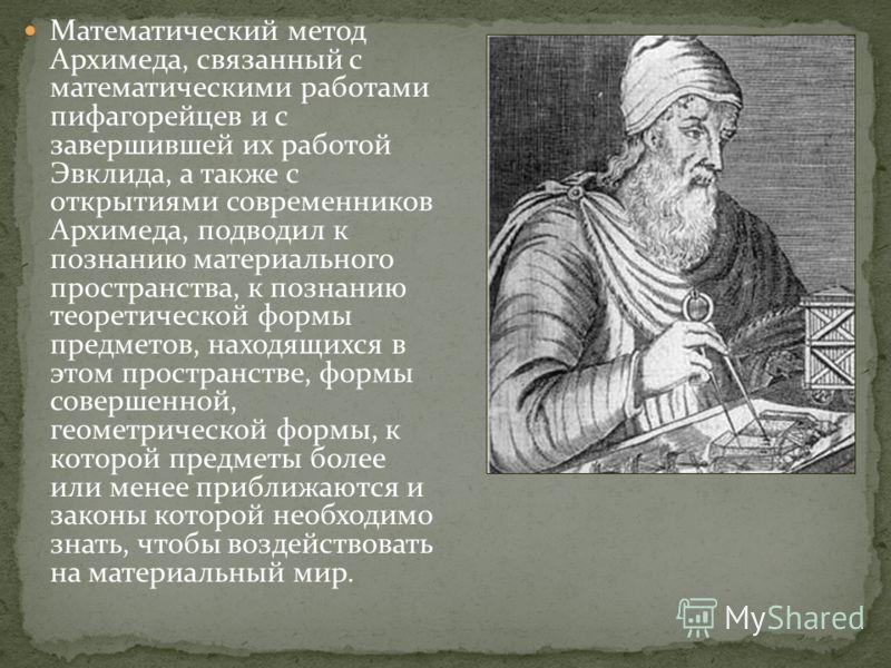 Математический метод Архимеда, связанный с математическими работами пифагорейцев и с завершившей их работой Эвклида, а также с открытиями современников Архимеда, подводил к познанию материального пространства, к познанию теоретической формы предметов