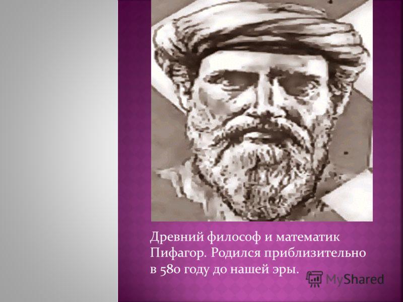 Древний философ и математик Пифагор. Родился приблизительно в 580 году до нашей эры.