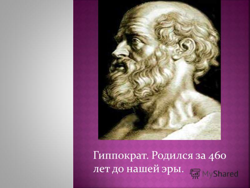 Гиппократ. Родился за 460 лет до нашей эры.