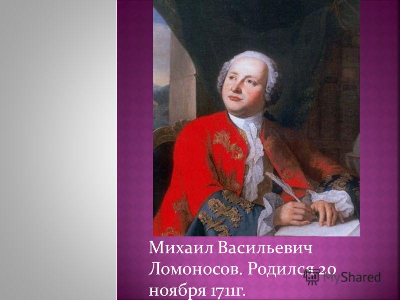Михаил Васильевич Ломоносов. Родился 20 ноября 1711г.