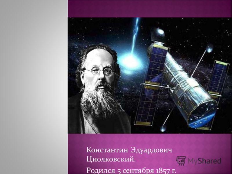 Константин Эдуардович Циолковский. Родился 5 сентября 1857 г.
