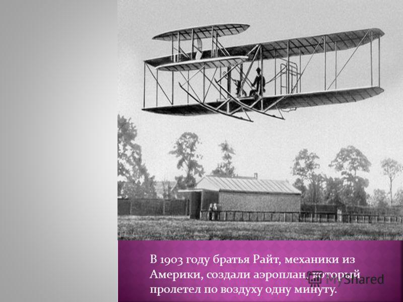 В 1903 году братья Райт, механики из Америки, создали аэроплан, который пролетел по воздуху одну минуту.