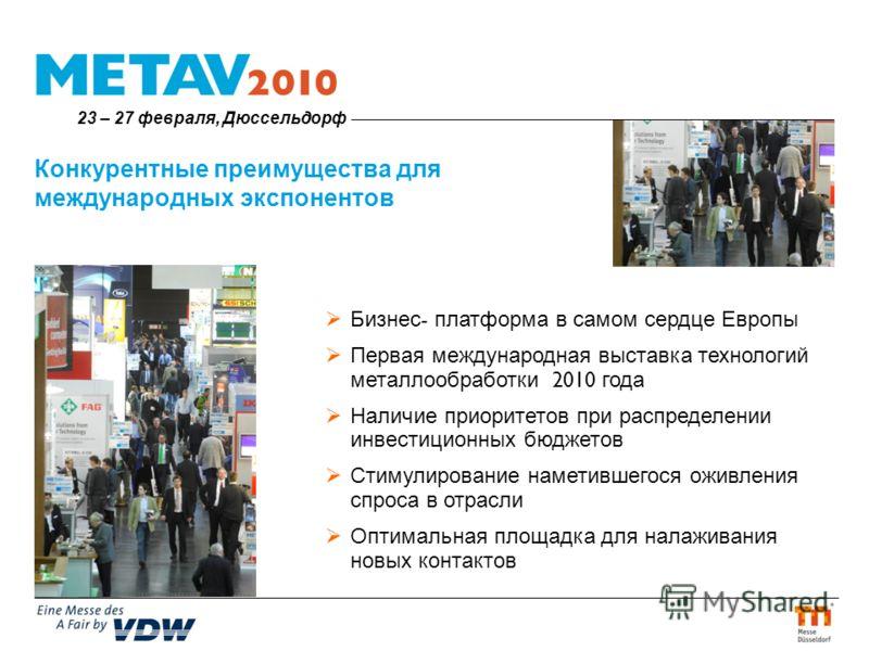 Конкурентные преимущества для международных экспонентов Бизнес - платформа в самом сердце Европы Первая международная выставка технологий металлообработки 2010 года Наличие приоритетов при распределении инвестиционных бюджетов Стимулирование наметивш