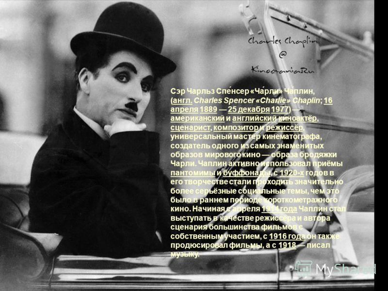 Сэр Чарльз Спе́нсер «Ча́рли» Ча́плин, (англ. Charles Spencer «Charlie» Chaplin; 16 апреля 1889 25 декабря 1977) американский и английский киноактёр, сценарист, композитор и режиссёр, универсальный мастер кинематографа, создатель одного из самых знаме