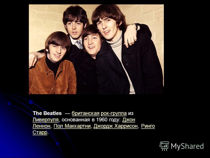 The Beatles британская рок-группа из Ливерпуля, основанная в 1960 году: Джон Леннон, Пол Маккартни, Джордж Харрисон, Ринго Старр.британскаярок-группа ЛиверпуляДжон ЛеннонПол МаккартниДжордж ХаррисонРинго Старр