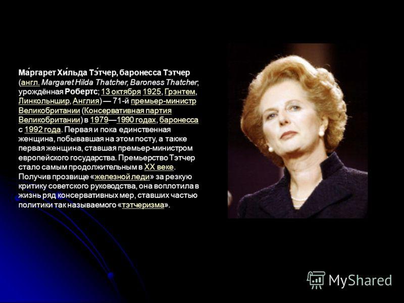 Ма́ргарет Хи́льда Тэ́тчер, баронесса Тэтчер (англ. Margaret Hilda Thatcher, Baroness Thatcher; урождённая Робертс; 13 октября 1925, Грэнтем, Линкольншир, Англия) 71-й премьер-министр Великобритании (Консервативная партия Великобритании) в 19791990 го