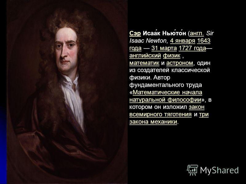 Сэр Исаак Ньютон (англ. Sir Isaac Newton, 4 января 1643 года 31 марта 1727 года английский физик, математик и астроном, один из создателей классической физики. Автор фундаментального труда «Математические начала натуральной философии», в котором он и