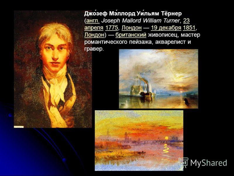 Джо́зеф Мэ́ллорд Уи́льям Тёрнер (англ. Joseph Mallord William Turner, 23 апреля 1775, Лондон 19 декабря 1851, Лондон) британский живописец, мастер романтического пейзажа, акварелист и гравер.англ.23 апреля1775Лондон19 декабря1851 Лондонбританский