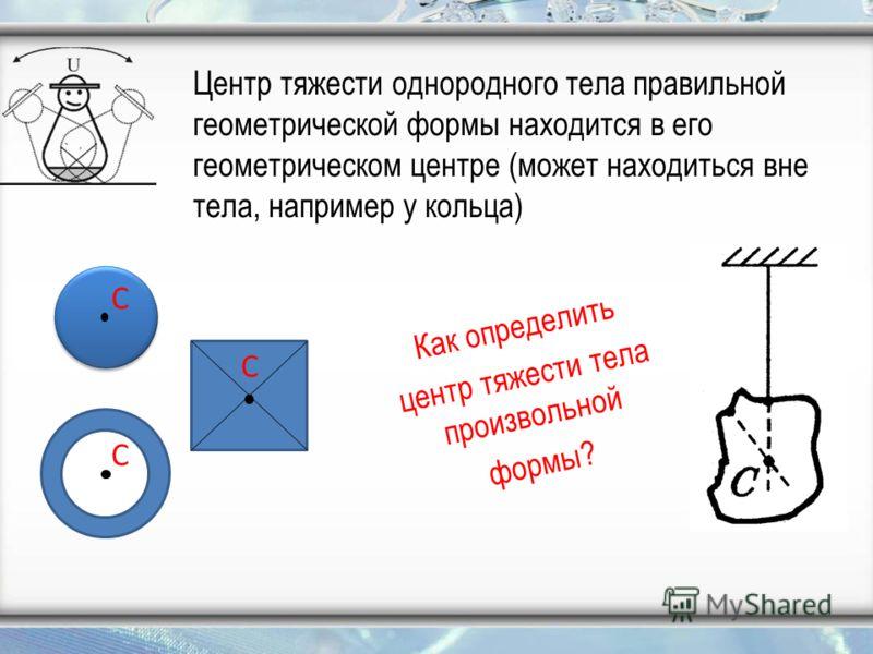 Центр тяжести однородного тела правильной геометрической формы находится в его геометрическом центре (может находиться вне тела, например у кольца) Как определить центр тяжести тела произвольной формы? С С С