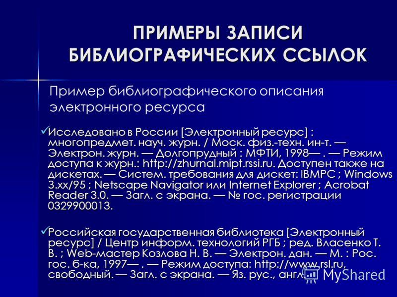 ПРИМЕРЫ ЗАПИСИ БИБЛИОГРАФИЧЕСКИХ ССЫЛОК Исследовано в России [Электронный ресурс] : многопредмет. науч. журн. / Моск. физ.-техн. ин-т. Электрон. журн. Долгопрудный : МФТИ, 1998. Режим доступа к журн.: http://zhurnal.mipt.rssi.ru. Доступен также на ди