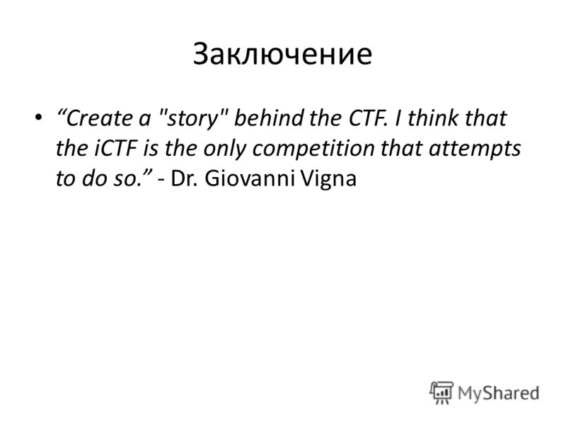 Заключение Create a story behind the CTF. I think that the iCTF is the only competition that attempts to do so. - Dr. Giovanni Vigna