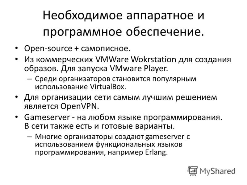 Необходимое аппаратное и программное обеспечение. Open-source + самописное. Из коммерческих VMWare Wokrstation для создания образов. Для запуска VMware Player. – Среди организаторов становится популярным использование VirtualBox. Для организации сети