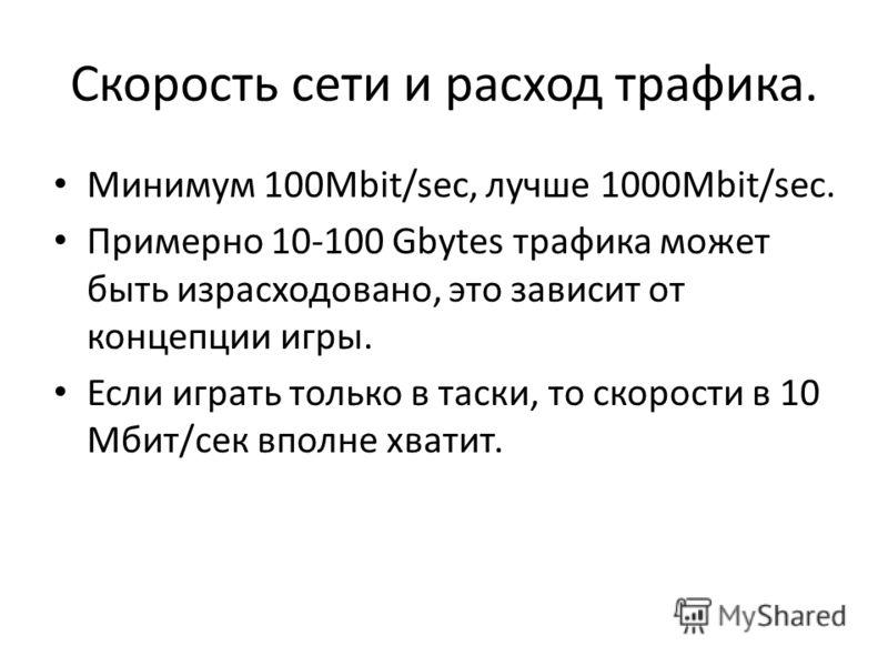 Скорость сети и расход трафика. Минимум 100Mbit/sec, лучше 1000Mbit/sec. Примерно 10-100 Gbytes трафика может быть израсходовано, это зависит от концепции игры. Если играть только в таски, то скорости в 10 Мбит/сек вполне хватит.