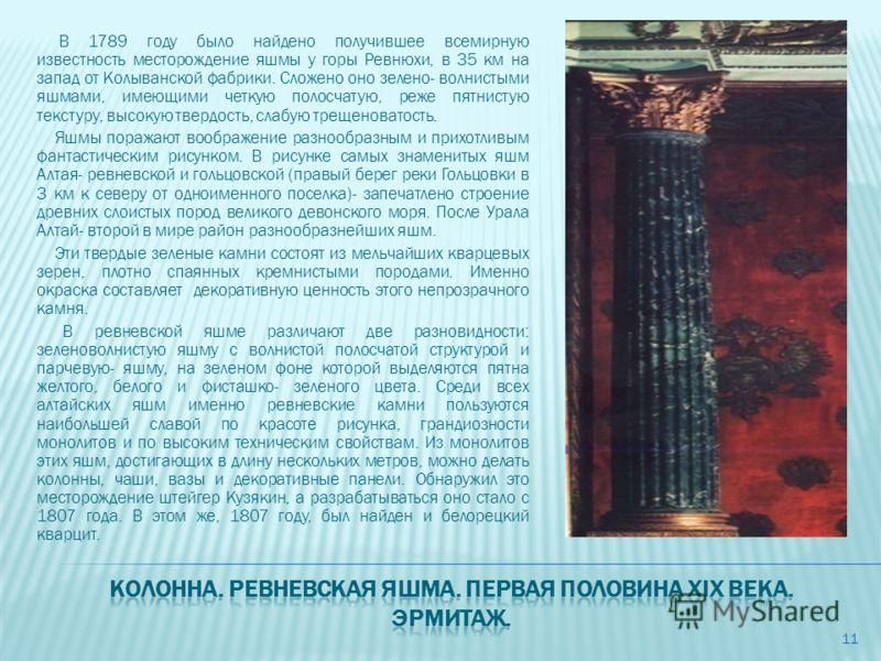 В 1789 году было найдено получившее всемирную известность месторождение яшмы у горы Ревнюхи, в 35 км на запад от Колыванской фабрики. Сложено оно зелено- волнистыми яшмами, имеющими четкую полосчатую, реже пятнистую текстуру, высокую твердость, слабу