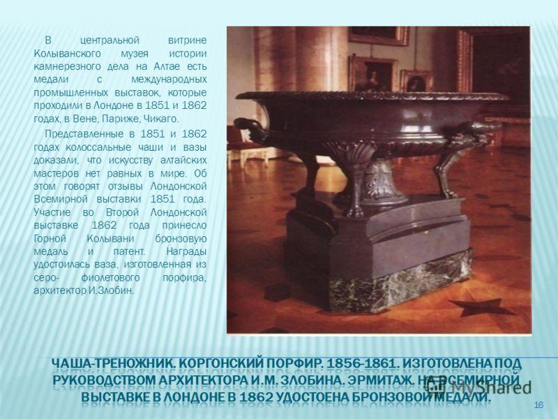 В центральной витрине Колыванского музея истории камнерезного дела на Алтае есть медали с международных промышленных выставок, которые проходили в Лондоне в 1851 и 1862 годах, в Вене, Париже, Чикаго. Представленные в 1851 и 1862 годах колоссальные ча