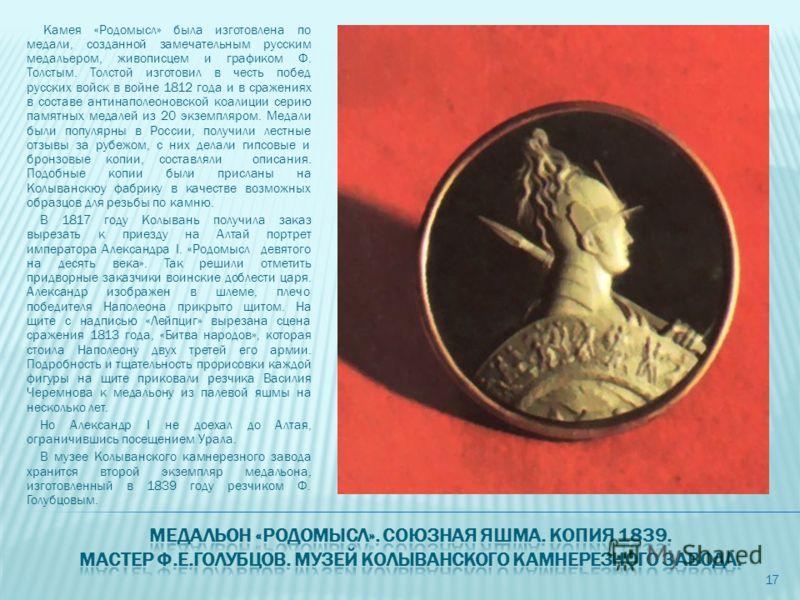 Камея «Родомысл» была изготовлена по медали, созданной замечательным русским медальером, живописцем и графиком Ф. Толстым. Толстой изготовил в честь побед русских войск в войне 1812 года и в сражениях в составе антинаполеоновской коалиции серию памят