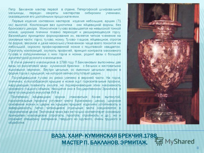 Петр Бакланов- мастер первой в стране, Петергофской шлифовальной мельницы, передал секреты мастерства сибирским ученикам, оказавшимся его достойными продолжателями. Первые изделия локтевских мастеров изделия небольшие, аршин (71 см) высотой. Композиц