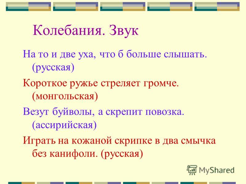 Колебания. Звук На то и две уха, что б больше слышать. (русская) Короткое ружье стреляет громче. (монгольская) Везут буйволы, а скрепит повозка. (ассирийская) Играть на кожаной скрипке в два смычка без канифоли. (русская)
