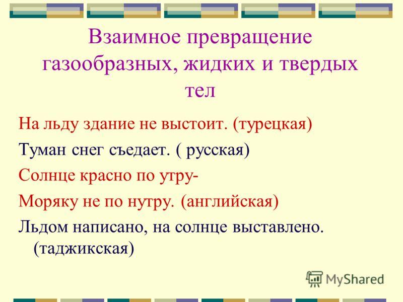 Взаимное превращение газообразных, жидких и твердых тел На льду здание не выстоит. (турецкая) Туман снег съедает. ( русская) Солнце красно по утру- Моряку не по нутру. (английская) Льдом написано, на солнце выставлено. (таджикская)