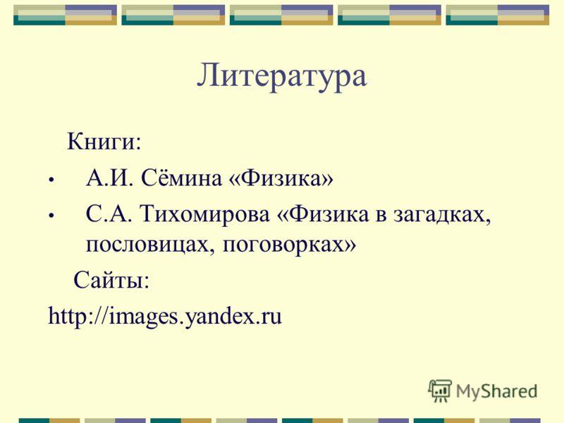 Литература Книги: А.И. Сёмина «Физика» С.А. Тихомирова «Физика в загадках, пословицах, поговорках» Сайты: http://images.yandex.ru