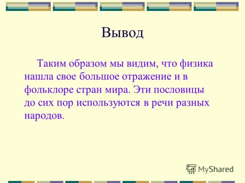 Вывод Таким образом мы видим, что физика нашла свое большое отражение и в фольклоре стран мира. Эти пословицы до сих пор используются в речи разных народов.