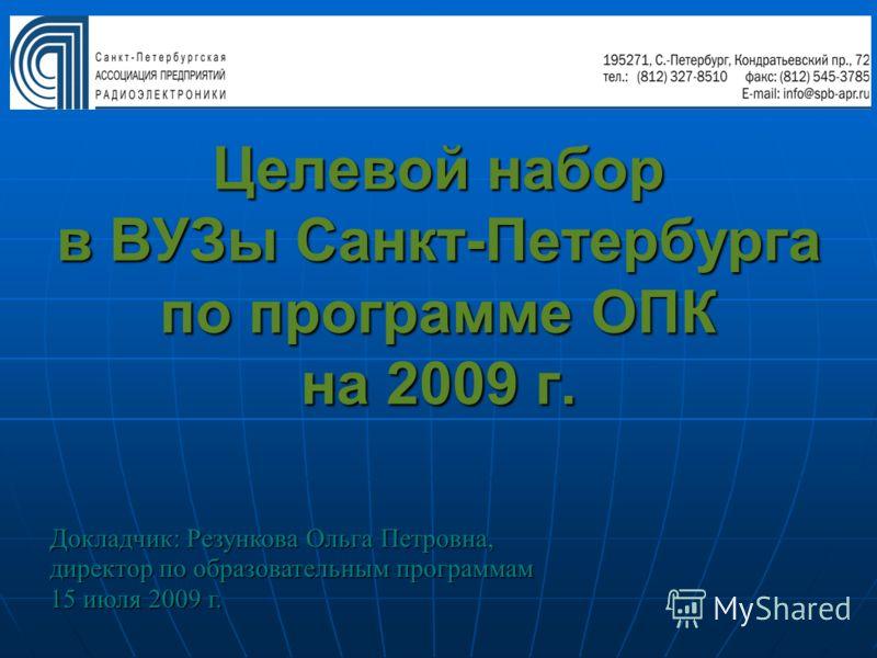 Целевой набор в ВУЗы Санкт-Петербурга по программе ОПК на 2009 г. Докладчик: Резункова Ольга Петровна, директор по образовательным программам 15 июля 2009 г.