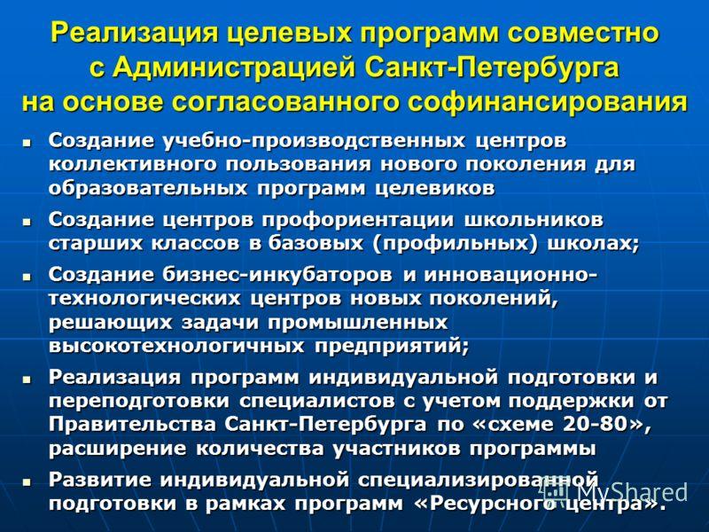 Реализация целевых программ совместно с Администрацией Санкт-Петербурга на основе согласованного софинансирования Создание учебно-производственных центров коллективного пользования нового поколения для образовательных программ целевиков Создание учеб