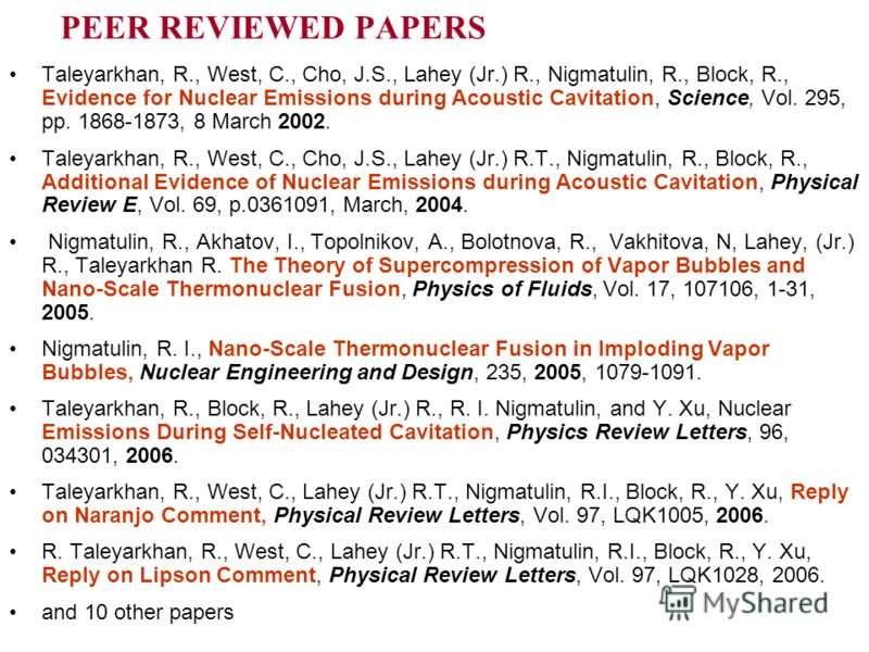 PEER REVIEWED PAPERS Taleyarkhan, R., West, C., Cho, J.S., Lahey (Jr.) R., Nigmatulin, R., Block, R., Evidence for Nuclear Emissions during Acoustic Cavitation, Science, Vol. 295, pp. 1868-1873, 8 March 2002. Taleyarkhan, R., West, C., Cho, J.S., Lah