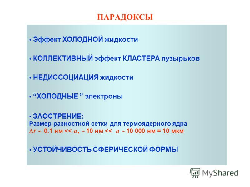ПАРАДОКСЫ Эффект ХОЛОДНОЙ жидкости КОЛЛЕКТИВНЫЙ эффект КЛАСТЕРА пузырьков НЕДИССОЦИАЦИЯ жидкости ХОЛОДНЫЕ электроны ЗАОСТРЕНИЕ: Размер разностной сетки для термоядерного ядра r 0.1 нм