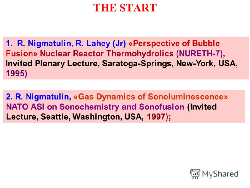THE START 1. R. Nigmatulin, R. Lahey (Jr) «Perspective of Bubble Fusion» Nuclear Reactor Thermohydrolics (NURETH-7), Invited Plenary Lecture, Saratoga-Springs, New-York, USA, 1995) 2. R. Nigmatulin, «Gas Dynamics of Sonoluminescence» NATO ASI on Sono