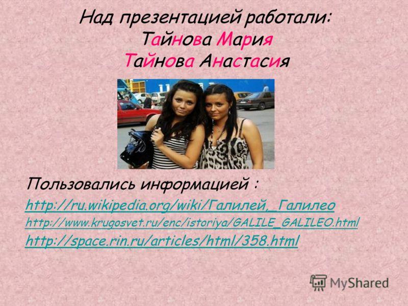 Над презентацией работали: Тайнова Мария Тайнова Анастасия Пользовались информацией : http://ru.wikipedia.org/wiki/Галилей,_Галилео http://www.krugosvet.ru/enc/istoriya/GALILE_GALILEO.html http://space.rin.ru/articles/html/358.html